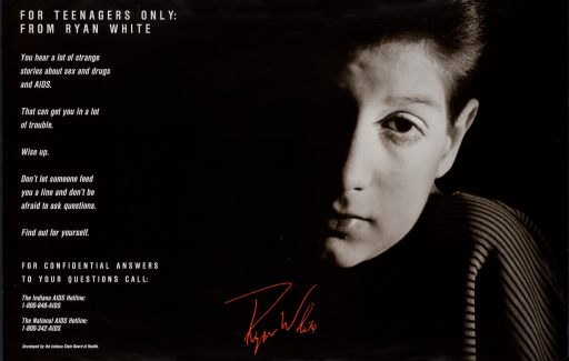 <p>Predominantly black poster with white and red lettering.  Title in upper left corner; caption below.  Visual image is a b&amp;w photo reproduction featuring the face of Ryan White, a young man with AIDS.  White's signature is superimposed on photo.  Publisher information in lower left corner.</p>