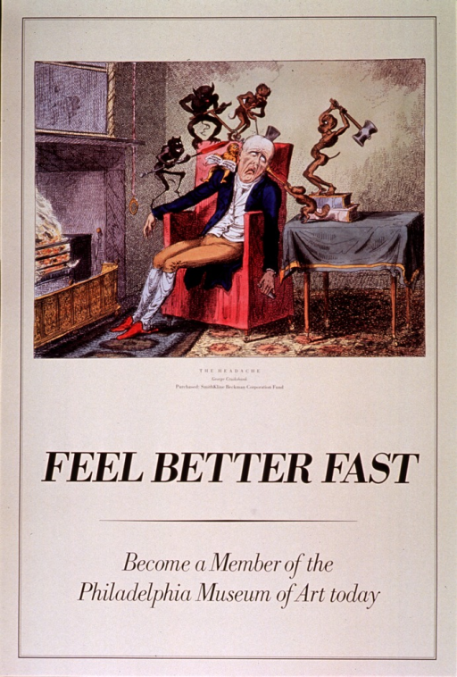 <p>Pale yellow poster with black lettering.  Upper portion of poster features a reproduction of Cruickshank's &quot;The headache,&quot; in which a man sits in a chair and suffers while demonic figures pound and drill on his skull and make noise in his ears.  Caption below illustration.  Title below caption, note below title.</p>