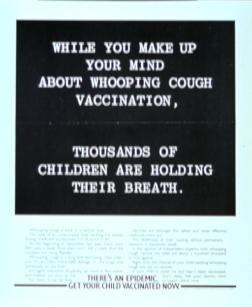 <p>Black and white poster with text only.  Title in upper portion of poster.  Lower portion of poster explains an emerging whooping cough epidemic, the dangers of the disease, and the safety of the vaccine to prevent the infection.  Note at bottom of poster.</p>