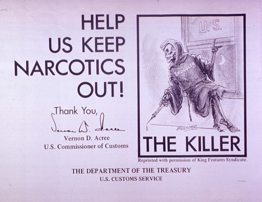 <p>White poster with black lettering.  Title on left side of poster, along with a salutation from Vernon D. Acree, U.S. Commissioner of Customs.  Visual image on right side of poster is an illustration of a skeletal figure, dressed in a robe, sneaking in a window.  The window is labeled &quot;U.S.&quot;  The figure is labeled &quot;smuggler&quot; and it holds a syringe labeled &quot;drugs.&quot;  Caption below illustration.</p>