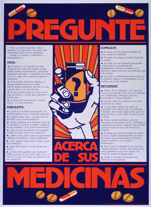 <p>Predominantly blue and white poster with orange and blue lettering.  Initial title word at top of poster.  Visual images are illustrations of pills and capsules, along with an illustration of a hand holding a medicine bottle.  Additional text on poster presents things to tell the doctor that could affect prescribing or medications (e.g., diet, allergies, pregnancy), questions to ask about medicines, such as how and when to take them, when to speak with a doctor (e.g., if not feeling better after full course of medicine), and safety tips about storing and managing medicines.  Remaining title text in lower portion of poster.  Publisher information in lower right corner.</p>