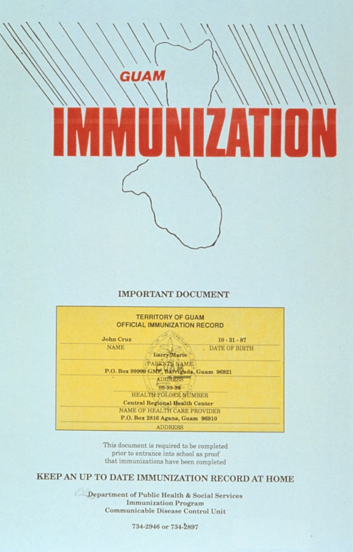 <p>White poster with red and black lettering.  Title at top of poster, superimposed on an outline of Guam.  Center of poster features a sample immunization record.  Text below record states that the record must be complete before a child can enter school.  Caption below text.  Publisher information at bottom of poster.</p>