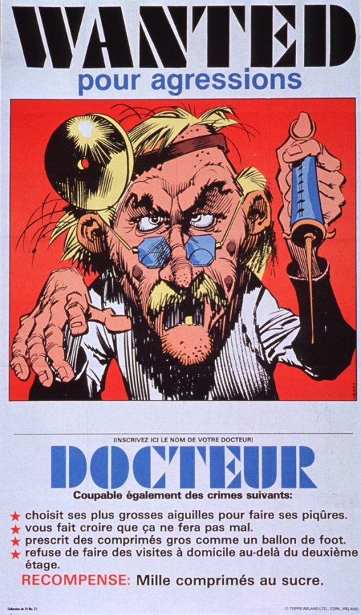 <p>Multicolor poster.  Title at top of poster.  Visual image is a caricature of a unkempt doctor.  The doctor has only one tooth and he holds a giant syringe in one of his oversize hands.  Text below caricature explains the acts of assault the doctor has committed including choosing his biggest needles for injections, prescribing pills as large as footballs, and not making house calls above the second floor.  Caption near bottom of poster announces a reward of 1,000 sugar pills.  Publisher information in lower right corner.</p>