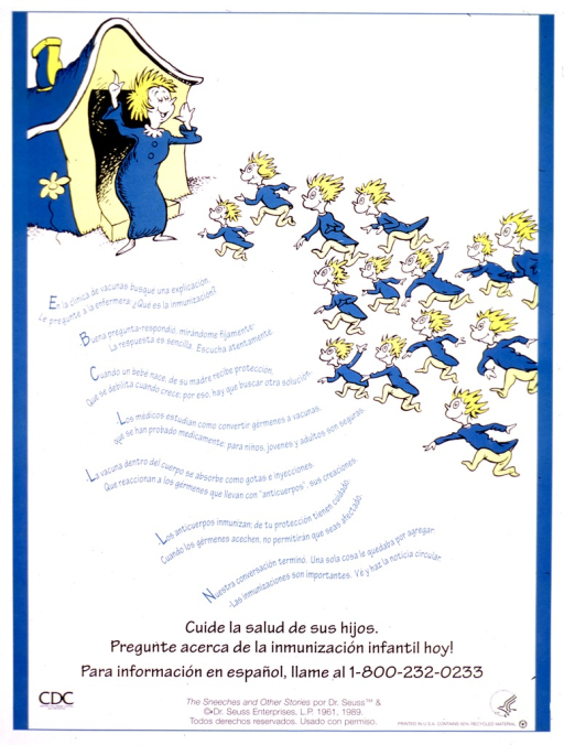 <p>Predominantly white poster with teal and black lettering.  Upper portion of poster features an illustration from &quot;The Sneetches and other stories,&quot; in which fourteen little creatures rush toward their mother as she stands in the doorway of their house.  A rhyming verse accompanies the illustration and explains the need for immunization.  Title below verse.  Publisher and source information at bottom of poster.</p>