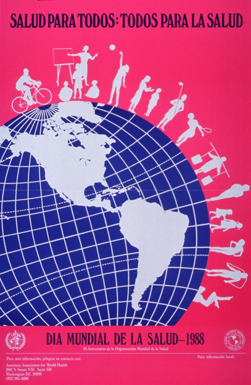 <p>Fuchsia poster with purple and white lettering, commemorating World Health Day.  Initial title words at top of poster.  Central image on poster is part of a globe, showing the Americas as white shapes among royal blue oceans.  Surrounding the globe are people engaged in various activities, many of them fitness related.  Bottom of poster features remaining title information, logos for the World Health Organization and Oficina Sanitaria Panamericana, and contact information for the American Association for World Health.</p>