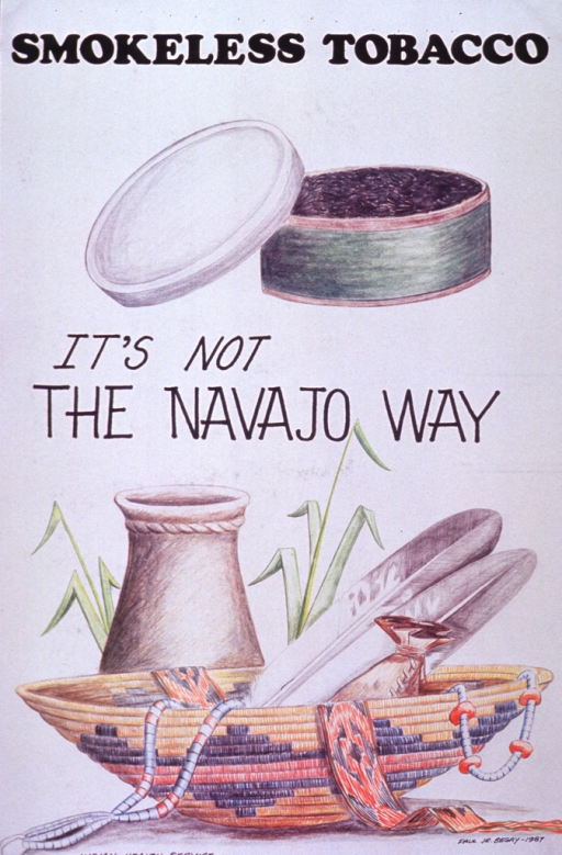 <p>White poster with black lettering.  Initial title words at top of poster.  Two visual images on poster are color reproductions of hand drawings.  In the upper portion of poster, the drawing is of an open can of smokeless tobacco.  Remaining title words appear below drawing.  In the lower portion of poster, the drawing is of several items symbolic of Navajo culture--a pot, two feathers, two sets of beads, an intricately woven basket, and a belt or sash.</p>