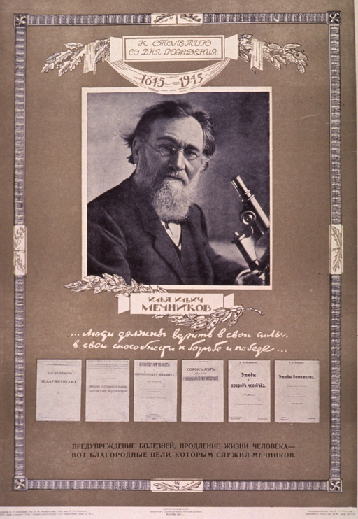 <p>Predominantly olive green poster with multicolor lettering.  Note at top of poster indicates that it is the centenary of Mechnikov's birth.  Dominant visual image is a b&amp;w photo reproduction featuring Mechnikov and a microscope.  Title below photo.  Addition b&amp;w photo reproductions below title show six of Mechnikov's texts.  Publisher information at bottom of poster.</p>