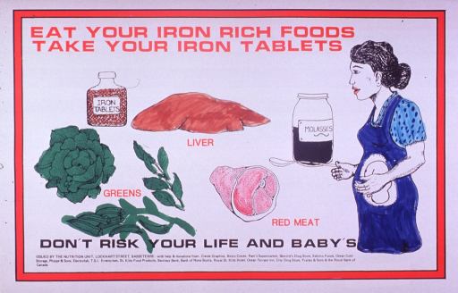 <p>Predominantly white poster with red and black lettering.  Title at top of poster.  Visual images are illustrations of iron-rich foods such as greens, liver, red meat, and molasses, and a pregnant woman.  Most of the illustrations have been hand colored using a magic marker.  Caption below illustrations.  Publisher and sponsor information at bottom of poster.</p>