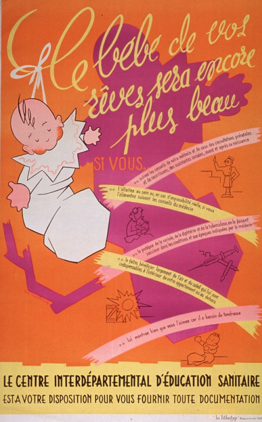 <p>Predominantly orange poster with multicolor lettering.  Title at top of poster.  Dominant visual image is an illustration of a baby with its arms outstretched.  Smaller drawings of a doctor, a mother and baby, syringes, the sun, and a baby accompany text blurbs describing good prenatal care for the mother and proper care of a newborn.  Publisher information at bottom of poster.</p>