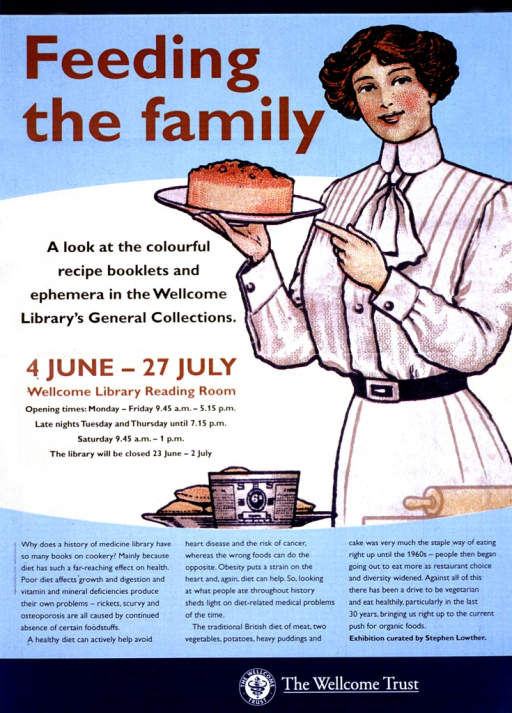 <p>Blue and tan poster with multicolor lettering announcing exhibit.  Also lists dates, location, and hours.  Title in upper portion on poster on left side.  Visual image is an illustration of a woman, dressed in early 20th-century clothing, pointing to a baked good that she holds in one hand.  Some ingredients and a rolling pin sit in the foreground.  Lengthy caption below title and illustration links nutrition and health and how eating patterns can explain historical diet-related medical problems.  Publisher name and logo at bottom of poster.</p>