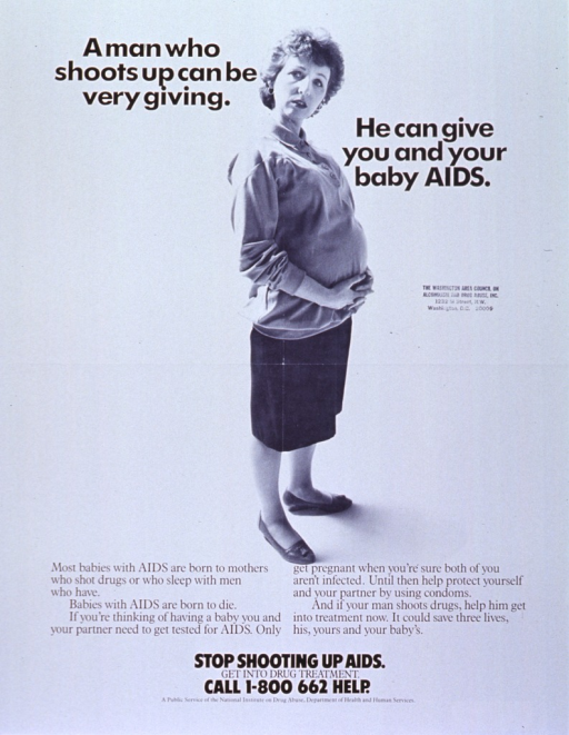 <p>White poster with black lettering.  Title near top of poster.  Visual image is a reproduction of a b&amp;w photo of a pregnant woman of European heritage.  She is standing in profile, with her head turned to face the viewer.  Lengthy caption appears below photo, stresses the risk of transmitting AIDS to a baby and the importance of testing and drug treatment.  Remaining text, including a phone number for treatment information, at bottom of poster.  Poster also bears an address stamp from the Washington Area Council on Alcoholism and Drug Abuse.</p>