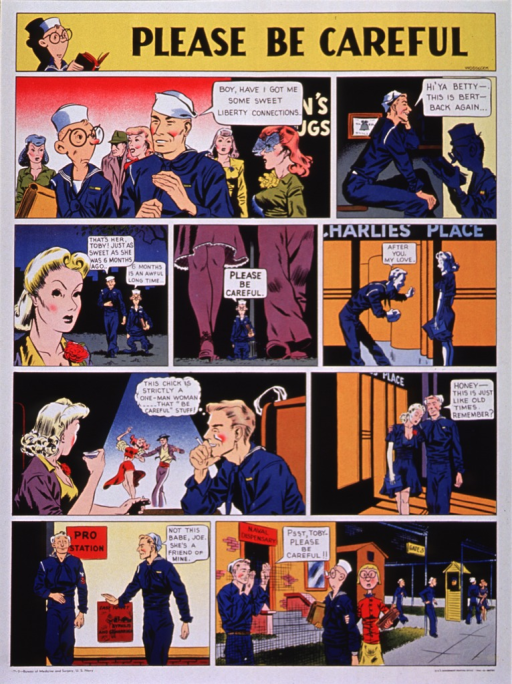 <p>Multicolor poster with black lettering.  Title at top of poster.  Poster is a nine-panel cartoon depicting two sailors going on leave.  One sailor picks up a woman he had seen before and takes her to dinner.  They depart the restaurant.  The next panel depicts the sailor bypassing the pro station, saying &quot;not this babe.&quot;  The final panel though, shows the sailor at the dispensary telling his bookworm-ish friend to be careful.</p>