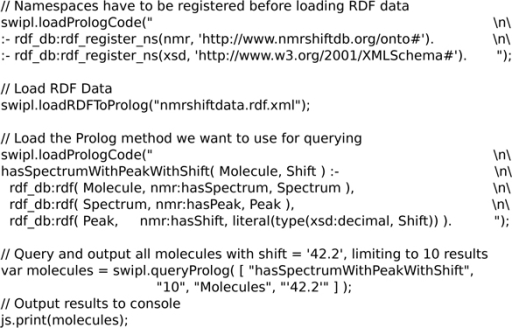 A Bioclipse script showing the use of the SWI-Prolog functionality to load inline Prolog code. It uses the loadPrologCode() method, load RDF data with the loadRDFToProlog() method, and query the RDF knowledge base as then defined in the Prolog environment. This particular script searches spectra with a shift near 42.2 ppm. Available from additional file 9.