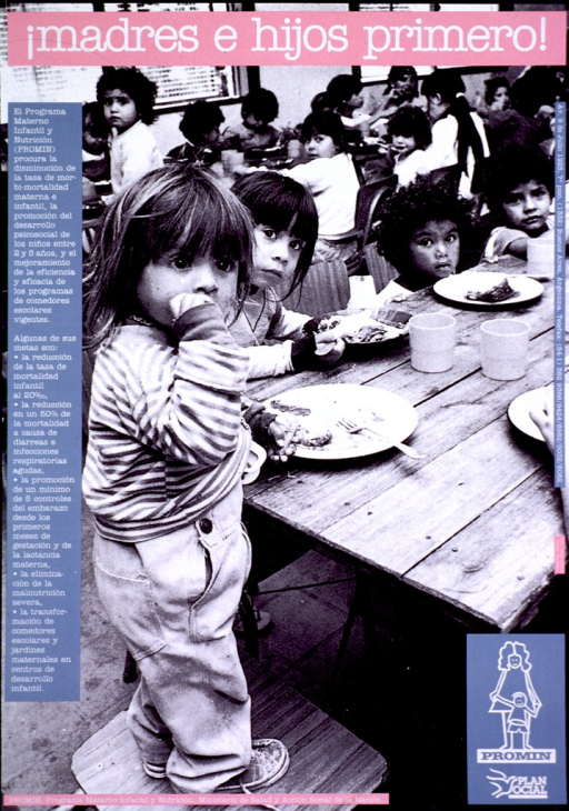 <p>Predominantly black and white poster with white lettering and pink and blue highlights.  Title at top of poster.  Visual image is a b&amp;w photo reproduction showing young children eating.  The children are mostly seated at long tables, though the child in the foreground stands.  Caption on left side of poster describes PROMIN's efforts to reduce maternal/infant mortality, improve access to contraception, and enhance child development.  Publisher information at bottom of poster.</p>
