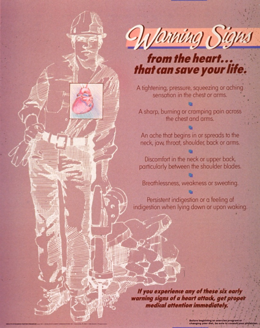 <p>Light brown poster with tan and brown lettering.  Title at top of poster.  Visual image is a drawing of a construction worker with a jackhammer.  The man's heart is drawn in multiple colors and offset by a box.  Text next to the illustration lists possible symptoms of a heart attack.  Caption and note near lower right corner.  Publisher information in lower left corner.</p>