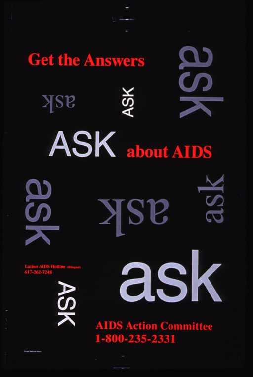 <p>Black poster with multicolor lettering.  Title near top of poster, offset on two different lines.  Visual image on poster is random repetition of &quot;ask&quot;.  Lower portion of poster features phone numbers for a bilingual hotline and the Committee.</p>
