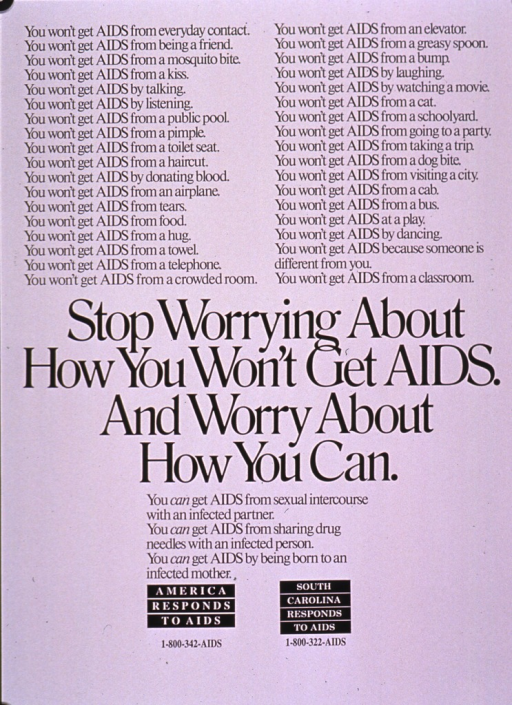<p>White poster with black lettering.  Poster is all text.  Upper portion of poster features a list of ways in which AIDS is not transmitted, including all types of everyday contact (e.g., a kiss, a public pool), acts of compassion (e.g., talking, listening), and common myths (e.g., a mosquito bite, donating blood).  Title in center of poster.  Text below title lists ways in which AIDS is transmitted: sex with an infected partner, sharing needles with an infected person, and being born to an infected mother.  Note near bottom of poster, presented as two logos.</p>