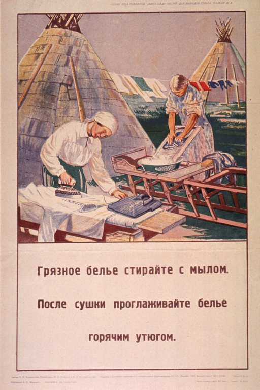 <p>Predominantly tan or discolored white poster with brown lettering.  All lettering in Cyrillic script.  Series statement in upper right corner.  Series urges &quot;clean living&quot; and is directed to people in the northern regions of the Soviet Union.  Visual image is an illustration of two women working outdoors.  One scrubs a garment on a washboard and the other irons a shirt.  Two teepees or conical tents are in the background.  Title below illustration urges washing dirty clothes with soap and pressing them with a hot iron after they are dry.  Publisher information at bottom of poster.</p>