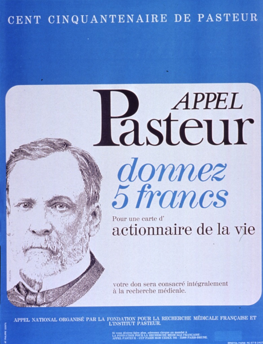 <p>Blue and white poster with multicolor lettering.  Note text at top of poster announces 150th anniversary of Pasteur's birth.  Title below note.  Caption below title asks for 5 francs to become a shareholder in life, promising that the gift will be entirely given for medical research.  Visual image is an illustration of Pasteur's face.  Publisher information at bottom of poster.</p>