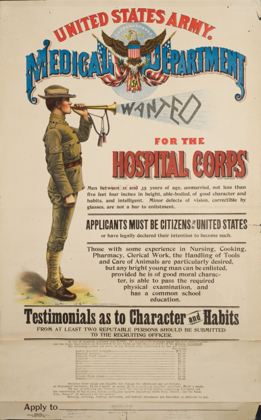 <p>Multicolored poster with red, blue, and black lettering. Visual image is a a young soldier in uniform blowing a trumpet. The word &quot;Wanted&quot; appears to be blown out of the trumpet. Publisher name appears above image in bold capital letters; &quot;United States Army&quot; appears on red, &quot;Medical Department&quot; appears in blue with a pink drop shadow. The American bald eagle appears in the middle of the words &quot;Medical&quot; and &quot;Department&quot; with wings out stretched while standing on two American flags.Title below publisher name. Text below title states recruitment requirements.There is a pasted-on paper banner at bottom of poster, which states that as of June 3, 1916 the Hospital Corps is discontinued and replaced with the &quot;Enlisted Force of the Medical Department&quot;, and the text below lists the job categories and pay per month. Along bottom edge of poster are 3 stamps for the recruiting station in Providence, Rhode Island.</p>