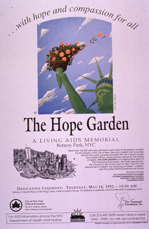 <p>Predominantly white poster with black lettering.  Note at top of poster.  Dominant visual image is a color illustration of the head and upraised arm of the Statue of Liberty.  The statue's torch has been transformed into a bouquet of flowers, some of which fly off in the wind.  Title below illustration.  Additional text explains the garden and lists time and place for a dedication ceremony.  A small drawing of lower Manhattan accompanies the text.  Publisher and sponsor information near bottom of poster.</p>