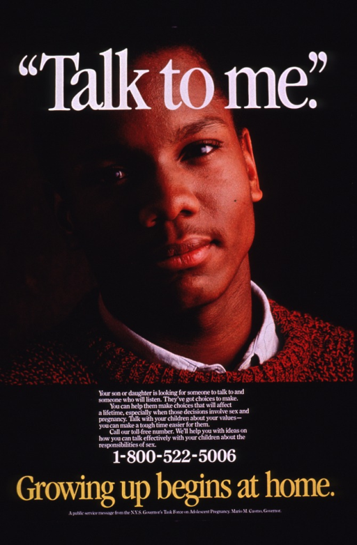 <p>Multicolor poster with white and yellow lettering.  Title at top of poster.  Visual image is a color photo reproduction featuring an adolescent boy.  Caption below photo addresses the need for parents to talk to their children about sex, pregnancy, and values.  Hotline number and note below caption.  Publisher information at bottom of poster.</p>