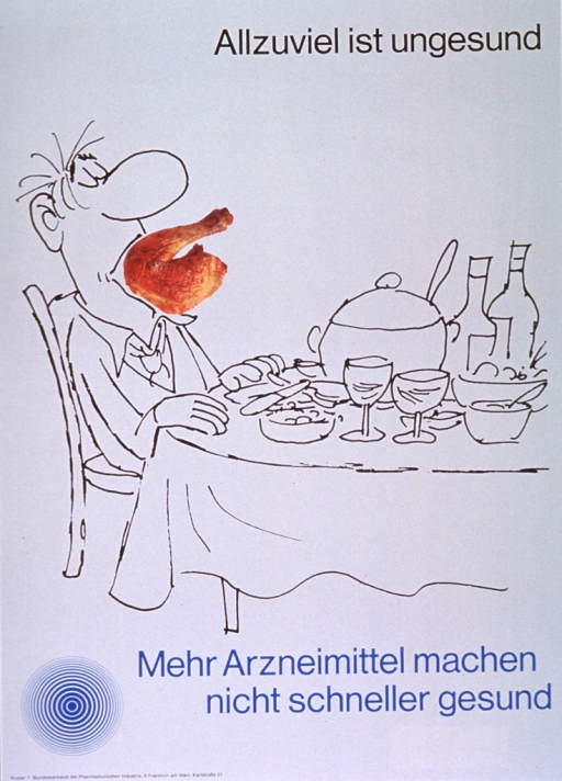 <p>Gray poster with black and light blue lettering.  Title at top of poster.  Visual image is a combination of a line drawing of a man sitting at a table laden with food and a color photo reproduction of a cooked chicken leg.  The chicken leg is stuffed in the man's mouth.  Caption below illustration indicates that more medication will not lead to a faster recovery.  Note and publisher information in lower left corner.</p>