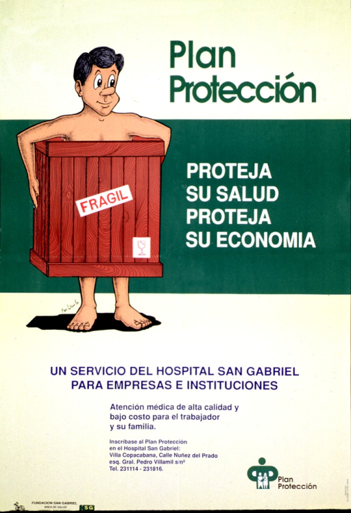 <p>Yellow and green poster with multicolor lettering.  Title at top of poster.  Visual image is an illustration of a man holding a shipping crate around his midsection.  The crate is labeled fragile.  Caption to right of illustration deals with protecting health and financial well being.  Note below illustration indicates that &quot;Plan proteccion&quot; is a service of the San Gabriel hospital for companies and institutions.  Publisher information in lower left corner.</p>