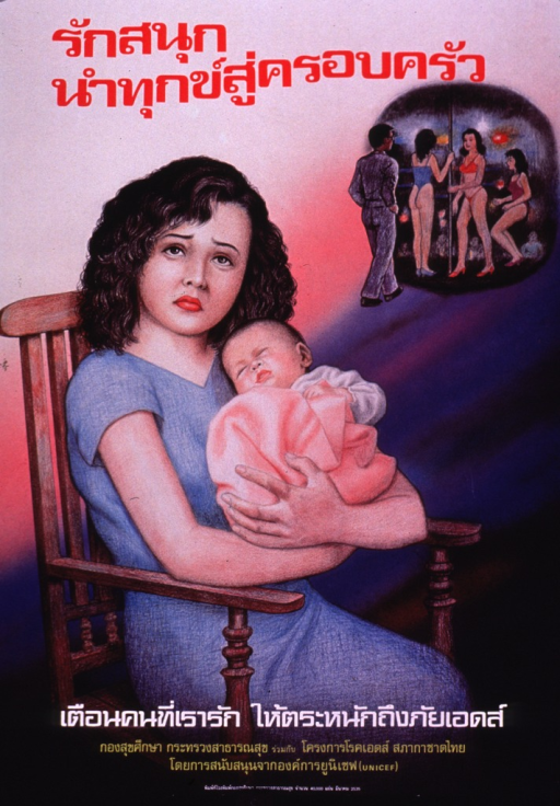 <p>Multicolor poster.  Most lettering in Thai script.  Prominent line of text at top of poster.  Small illustration near upper right corner depicts a man and three scantily clad women in a strip club.  Dominant visual image is an illustration of a mother holding her baby.  The mother looks sad.  Additional text near bottom of poster.  Some text urges warning loved ones about AIDS, according to note on verso.</p>