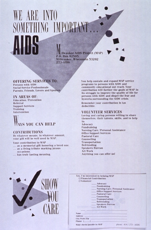 <p>White poster with black lettering.  Title in upper right corner.  Visual image consists of geometric shapes in the upper portion and lower left corner of poster.  Center of poster dominated by text explaining work of Milwaukee AIDS Project and ways the community can support the group.  Note in lower left corner.  Lower right corner features pad with tear-off response sheets.</p>