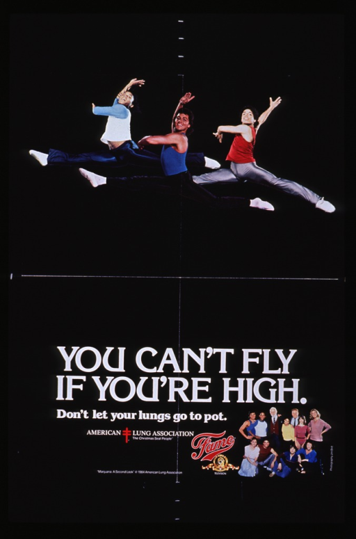 <p>Black poster with white lettering.  Dominant visual image at top of poster is a reproduction of a color photo showing three of the male stars from the TV show Fame.  The young men are in the middle of a ballet leap.  Title near bottom of poster, along with logos for the American Lung Association, Fame, and Metro-Goldwyn-Mayer/United Artists Entertainment.  The lower right corner features a smaller reproduction of a color photo, this time showing the entire cast of the TV show.</p>