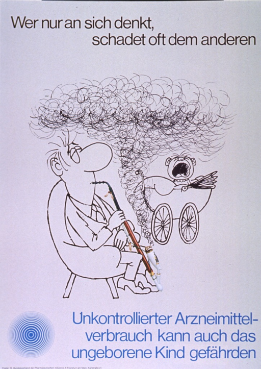 <p>Gray poster with black and light blue lettering.  Title at top of poster.  Visual image is a combination of a line drawing of a man smoking a pipe and a color photo reproduction of a long pipe.  Smoke wafts from the pipe toward a screaming baby in a carriage.  Caption below illustration warns that uncontrolled medication consumption can harm the unborn.  Note and publisher information in lower left corner.</p>