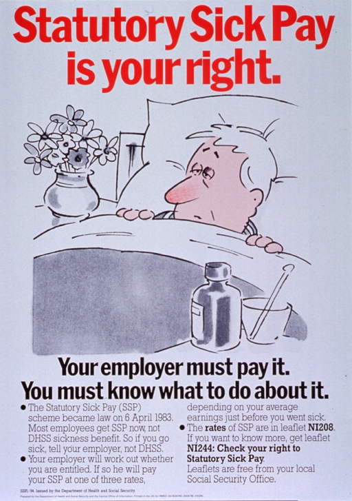 <p>White poster with red and black lettering.  Title at top of poster.  Visual image is an illustration of a man lying in bed.  His nose is red and a medicine bottle and thermometer sit on a table in the foreground.  Caption below illustration.  Additional text below caption describes a new law about sick pay and promotes a leaflet with more detail.  Publisher information in lower left corner.</p>