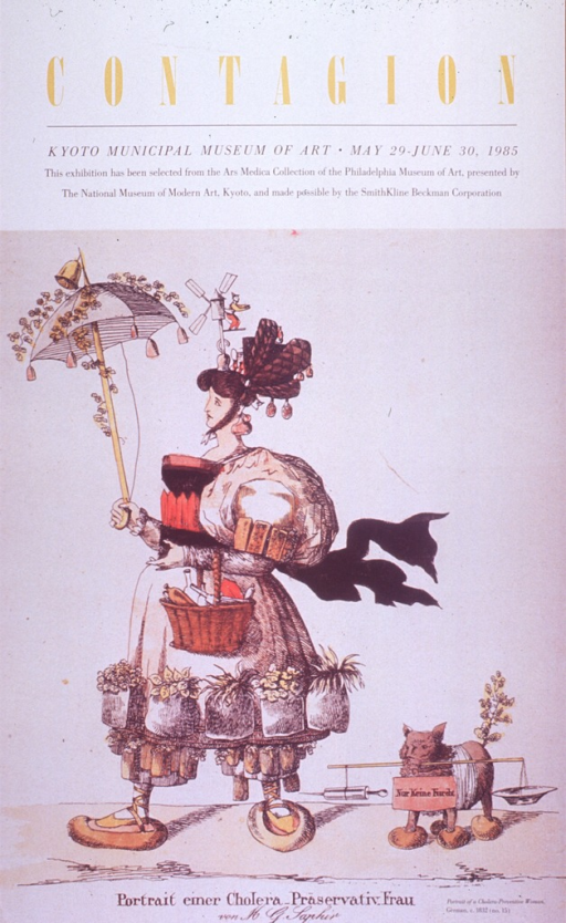 <p>Multicolor poster with yellow and black lettering.  Title at top of poster, along with dates and location of exhibition.  Note text below title.  Visual image is a reproduction of a hand-colored etching featuring a woman and her dog.  The woman is dressed in an outlandish manner.  Her umbrella is covered with flowers and bells; she sports a windmill atop her head and appears to wear garlic bulbs for earrings.  She carries several bottles in a basket.  Her skirt is surrounded by pockets or pots filled with flowers and her shoes appear to be nested in two pairs of slippers.  Her dog has been subjected to similar attire.  Caption below etching indicates that it is a portrait of a &quot;cholera-preventing&quot; woman.</p>