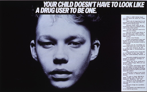 <p>Black and white poster.  Title at top of poster.  Dominant visual image is a reproduction of a b&amp;w photo of the face of a boy, perhaps in his early teens, with clear skin and a moderate haircut.  Caption on right side of poster stresses role of peer pressure in drug use. Caption provides address from which to obtain a booklet on drugs aimed at parents.</p>