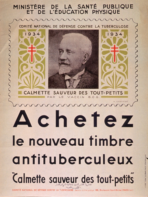 <p>Tan or discolored white poster with black and red lettering.  Sponsor information at top of poster.  Visual image is a reproduction of the 1934 antituberculosis stamp, featuring a portrait of Leon Charles Albert Calmette flanked by two red Cross of Lorraine symbols.  Text at the bottom of the stamp hails Calmette as the savior of children through the B.C.G. vaccine, one of the first vaccines for tuberculosis.  Title and publisher information at bottom of poster.  Handwritten text in Arabic script also at bottom of poster.</p>
