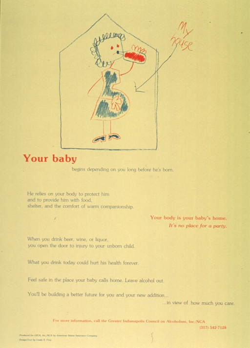 <p>Yelllow poster with red and blue lettering.  Visual image, at top of poster, is an illustration of a pregnant woman drinking from a bottle while standing inside a house.  The drawing is made to look like a young child's drawing.  The phrase &quot;my house&quot; appears to the right of the illustration and an arrow leads from the text to the pregnant woman's stomach.  Title appears below illustration.  Caption is on left side of poster.  Text emphasizes the danger to the fetus when a pregnant woman drinks.  Note on right side of poster.  Publisher and sponsor information at bottom.</p>