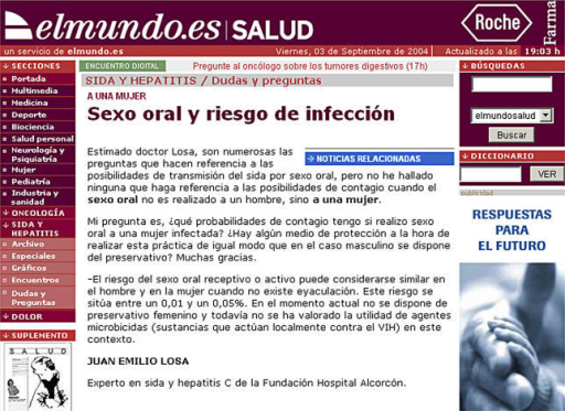 Example of an Answered Question on the Web						Translation of Question and Answer:					Question on oral sex and the risk of infection:Dear Doctor Losa, although there are numerous questions addressing the risk of AIDS transmission through oral sex, I have not been able to find any referring to this risk when oral sex is given by a man to a woman. My question is: what are my chances of contracting AIDS if I give oral sex to an infected woman? Is there a way to perform this practice safely similar to the condom used by men? Thank you.Answer to the female questioner:The risk for either receptive or active oral sex is very similar in men and women. This risk ranges between 0.01% and 0.05%. No feminine condoms are available at the present moment, and the efficacy of microbicide agents (compounds active locally against HIV) has not been evaluated in this setting.JUAN EMILIO LOSA, expert on AIDS and hepatitis, Alcorcón Hospital Foundation