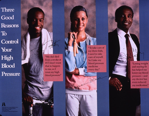 <p>Multicolor poster with white and black lettering.  Title on left side of poster.  Visual images are color photo reproductions featuring a man and his bike, a woman with a jump rope, and a man in a business suit.  A quote from each person accompanies the photos, stressing family history and devotion to children as reasons to treat high blood pressure, as well as the role of weight loss and exercise in managing the condition.  Publisher information in lower left corner.</p>