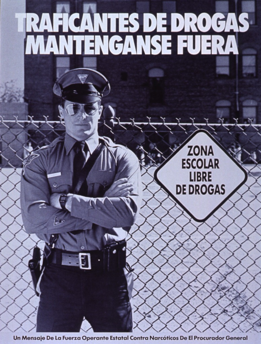 <p>Black and white poster.  Title at top of poster in white lettering.  Dominant visual image is a reproduction of a b&amp;w photo showing a state police officer standing in front of a school and next to a &quot;Zona Escolar Libre de Drogas,&quot; or &quot;Drug Free School Zone&quot; sign that is affixed to the fence,</p>