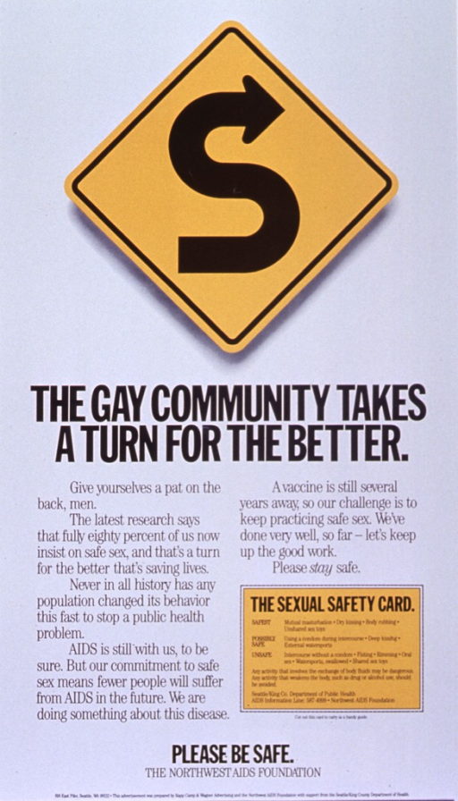<p>White poster with black lettering.  Visual image is a yellow diamond-shaped road sign featuring an &quot;S&quot; curve.  Title below sign.  Lower portion of poster dominated by text about the success of the gay community in adopting safe sex practices and the need to maintain the behavior.  A &quot;sexual safety card&quot; near the lower right corner ranks sexual activities in order of risk.  Note and publisher information at bottom of poster.</p>