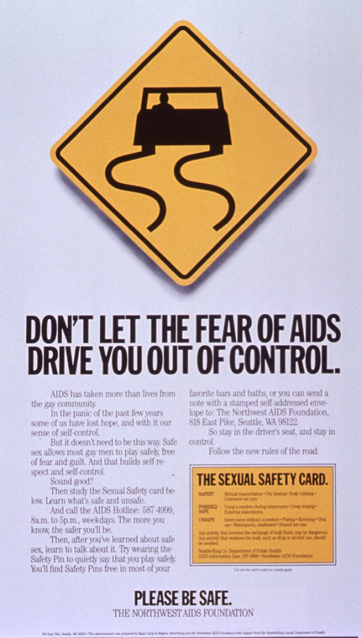 <p>White poster with black lettering.  Visual image is a yellow diamond-shaped road sign featuring a fishtailing car.  Title below sign.  Lower portion of poster dominated by text urging gay men not to panic about AIDS, but to learn about and practice safe sex instead.  A &quot;sexual safety card&quot; near the lower right corner ranks sexual activities in order of risk.  Note and publisher information at bottom of poster.</p>