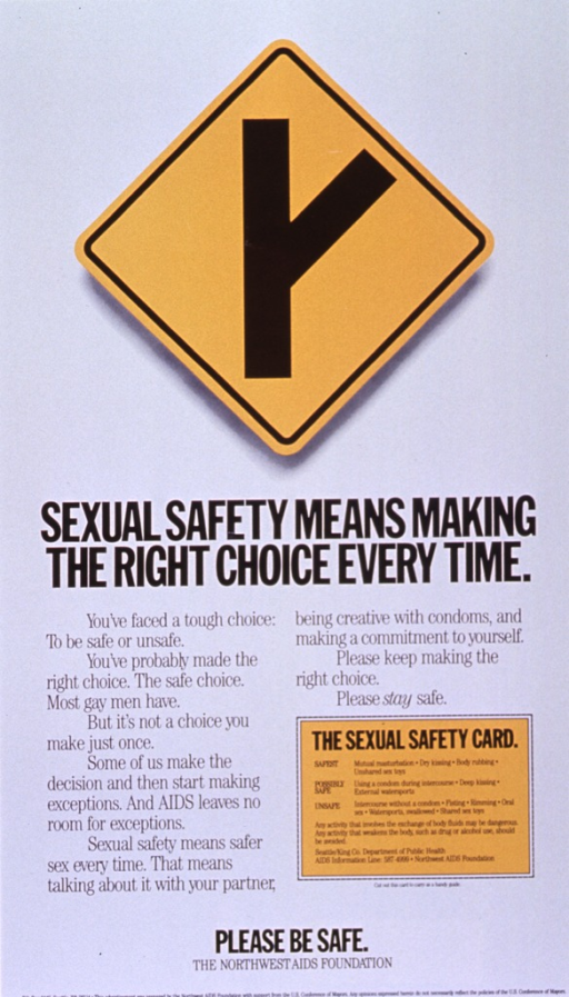 <p>White poster with black lettering.  Visual image is a yellow diamond-shaped road sign featuring a fork in the road.  Title below sign.  Lower portion of poster dominated by text urging gay men to make the choice for safe sex at every encounter.  A &quot;sexual safety card&quot; near the lower right corner ranks sexual activities in order of risk.  Note and publisher information at bottom of poster.</p>