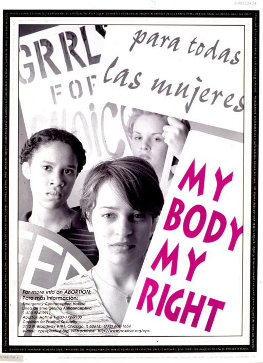 <p>Predominantly black and white poster with some purple lettering.  A reproduction of a b&amp;w photo of three young women dominates poster.  The women carry pro-choice placards, one of which bears the title text.  The note text surrounds the photo, in both English and Spanish.  Publisher information in lower left corner.  Verso of poster is nearly identical, except that the placard bearing the title is in Spanish--Mi cuerpo, mi derecho.</p>