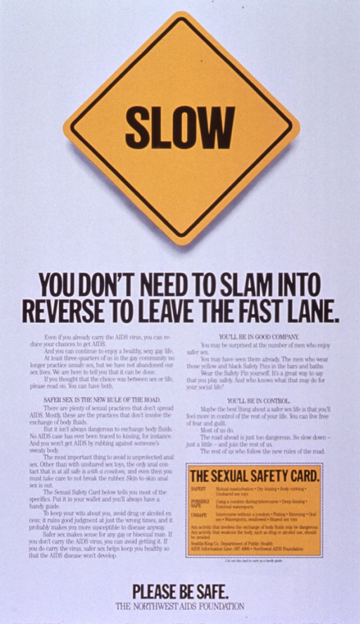 <p>White poster with black lettering.  Initial title word superimposed on yellow diamond-shaped road sign.  Remaining title text below sign.  Lower portion of poster dominated by text about the importance of safe sex practices among the gay community.  A &quot;sexual safety card&quot; near the lower right corner ranks sexual activities in order of risk.  Note and publisher information at bottom of poster.</p>
