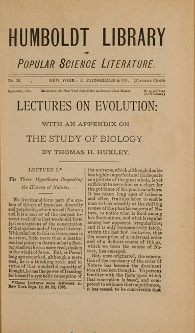 <p>Image of the title page of Lectures on evolution : with an appendix on the study of biology / by Thomas H. Huxley. New York : J. Fitzgerald &amp; Co., 1882. Part of the Humboldt Library of popular science literature, no. 36.  Huxley took on the mission of bringing Darwin's ideas to the British public. His lectures explained evolutionary theory to the working classes and discussed its religious implications -- he coined the term &quot;agnostic&quot; to describe his position of reasoned doubt.</p>
