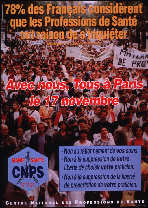 <p>Multicolor poster.  Title at top of poster.  Statistic attributed to a poll conducted by the Paris Match, July 1991.  Visual image is a color photo reproduction depicting a march or demonstration.  Some members of the crowd wear white medical coats; some carry banners.  Caption in middle of poster urges everyone coming together in Paris on Nov. 17.  Logo in lower left corner refers to a demonstration.  Additional text in lower right corner urges saying no to rationing health care, suppressing one's choice of physician, and limiting physicians' freedom in prescribing.  Publisher information at bottom of poster.</p>