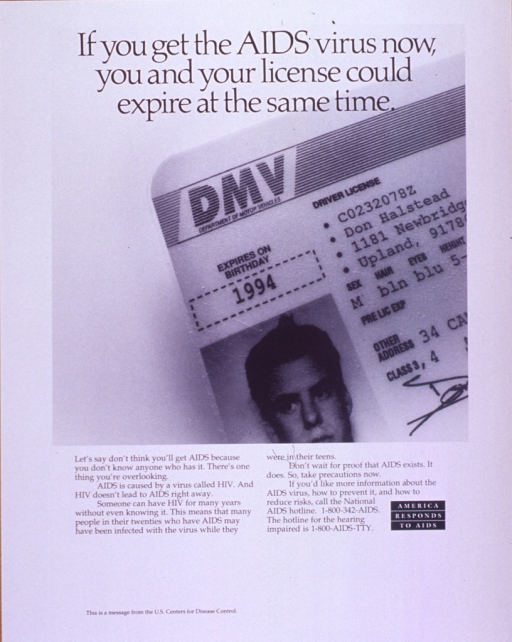 <p>White poster with black lettering.  Title at top of poster.  Visual image is a b&amp;w photo reproduction featuring a portion of a man's driver's license.  The expiration date and license photo are prominent.  Lengthy caption below photo discusses the possibility of having HIV and not being aware of the infection and urges seeking more information.  Note near caption.  Publisher information in lower left corner.</p>