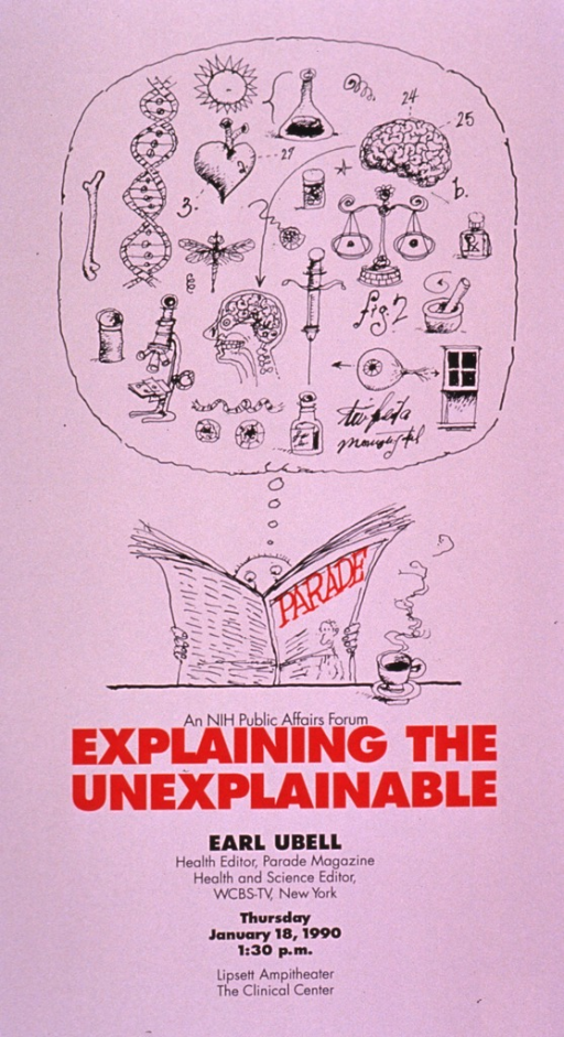 <p>Predominantly white poster with red and black lettering announcing a talk by Earl Ubell, Jan. 1990.  Visual image is a cartoon-style drawing of a man sitting at a table and reading a magazine.  A thought bubble above his head is filled with illustrations relating to medicine and science, such as a bone, a microscope, a double helix, a brain, etc.  Note and title below image.  Date, time, and location listed below title.  Ubell wrote about health and science in several media intended for a lay audience.</p>