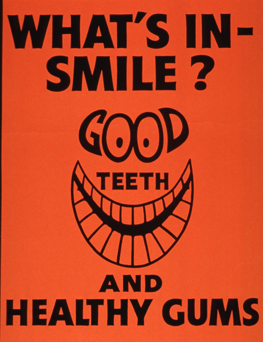 <p>Orange poster with black lettering.  Initial title words at top of poster.  Visual image is an illustration of eyes and a smile.  The eyes of the illustration are incorporated into the title word &quot;good&quot; and title word &quot;teeth&quot; rests above the smile.  Remaining title words at bottom of poster.</p>